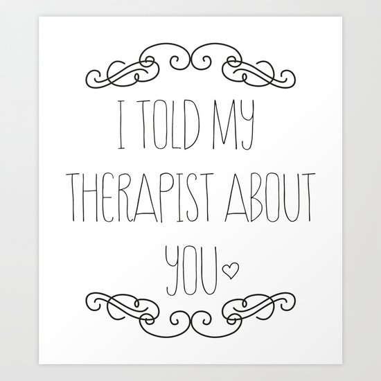 I told my therapist about you Art Print