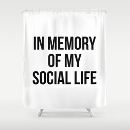 In memory of my social life Shower Curtain