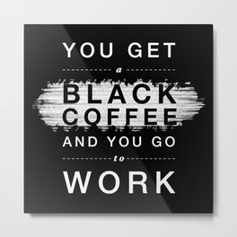 You Get a Black Coffee and You Go to Work Metal Print