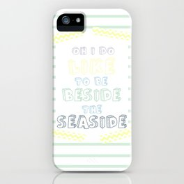 Oh i do like to be beside the seaside iPhone Case