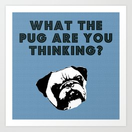 What the Pug Are You Thinking? Art Print