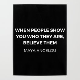 Maya Angelou Inspiration Quotes - When people show you who they are believe them Poster