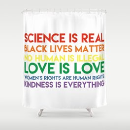 Science is real! Black lives matter! No human is illegal! Love is love! Women's rights are human rig Shower Curtain