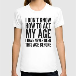 I DON'T KNOW HOW TO ACT MY AGE I HAVE NEVER BEEN THIS AGE BEFORE T-Shirt