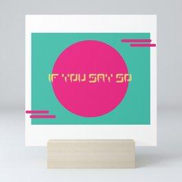 If You Say So Mini Art Print