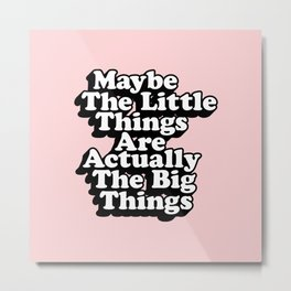 Maybe The Little Things Are Actually The Big Things Metal Print