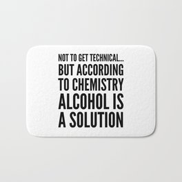 NOT TO GET TECHNICAL BUT ACCORDING TO CHEMISTRY ALCOHOL IS A SOLUTION Bath Mat