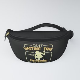 Quit Wasting My Time And Puttering Around Golf Fanny Pack