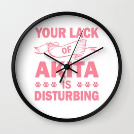 Your Lack Of Akita Is Disturbing pw Wall Clock