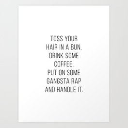 Toss Your Hair In A Bun, Drink Some Coffee, Put On Some Gangsta Rap and Handle It Minimal Art Print