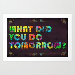 What Did You Do Tomorrow? Art Print