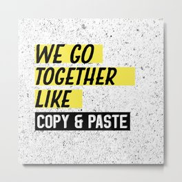 We Go Together Like Copy and Paste Metal Print