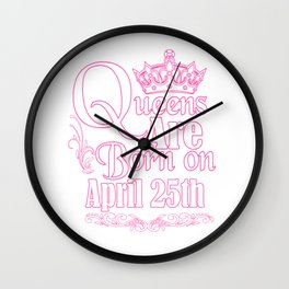 Queens Are Born On April 25th Funny Birthday T-Shirt Wall Clock