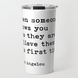 Maya Angelou Quote, When Someone Shows You Who They Are Believe Them The First Time Travel Mug