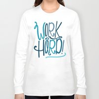 work hard Long Sleeve T-shirts featuring Work Hard! by Chelsea Herrick