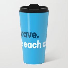 Be brave. Love each other. Travel Mug