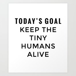 Keep the Tiny Humans Allive Art Print