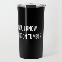 yeah, I know I saw it on Tumblr Travel Mug