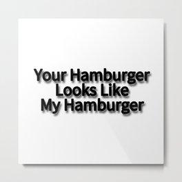 Your Hamburger Looks Like My Hamburger Metal Print