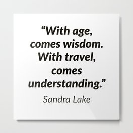 """""""With age, comes wisdom. With travel, comes understanding."""" – Sandra Lake Metal Print"""