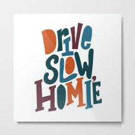 Drive Slow, Homie Metal Print