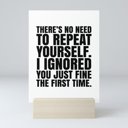 There's No Need To Repeat Yourself. I Ignored You Just Fine the First Time. Mini Art Print