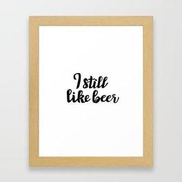 I Still Like Beer Framed Art Print