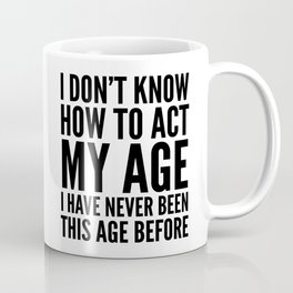 I DON'T KNOW HOW TO ACT MY AGE I HAVE NEVER BEEN THIS AGE BEFORE Coffee Mug