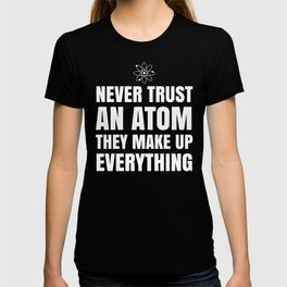 NEVER TRUST AN ATOM THEY MAKE UP EVERYTHING (Black & White) T-shirt