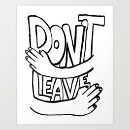 DON'T LEAVE Art Print