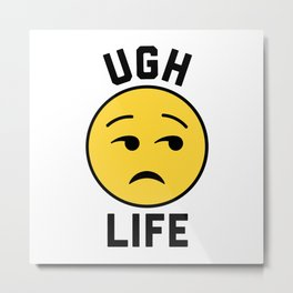 Ugh Life Funny Quote Metal Print