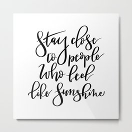 Stay close to people who feel like sunshine black lettering Metal Print