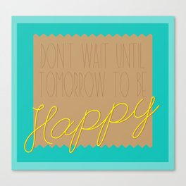 Don't Wait Until Tomorrow to be HAPPY Canvas Print
