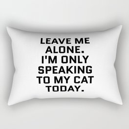Leave Me Alone. I'm Only Speaking To My Cat Today. Rectangular Pillow
