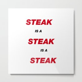Steak is a Steak Metal Print