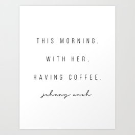 This Morning, With Her, Having Coffee. -Johnny Cash Art Print