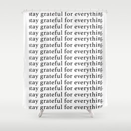 stay grateful for everything Shower Curtain