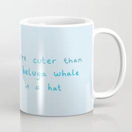 You're Cuter than a Beluga Whale in a Hat Coffee Mug