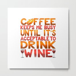 Coffee Keeps Me Busy Until Acceptable To Drink Wine T Shirt Metal Print