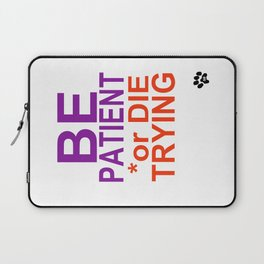BE PATIENT or DIE TRYING Laptop Sleeve