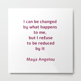 I can be changed by what happens to me,  but I refuse to be reduced by it  - Maya Angelou quote Metal Print
