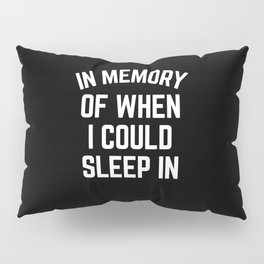 In Memory Of When I Could Sleep In Pillow Sham