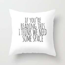 IF YOU'RE READING THIS I THINK WE NEED SOME SPACE Throw Pillow