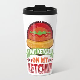 I Put Ketchup On My Ketchup Funny Food Condiment Travel Mug