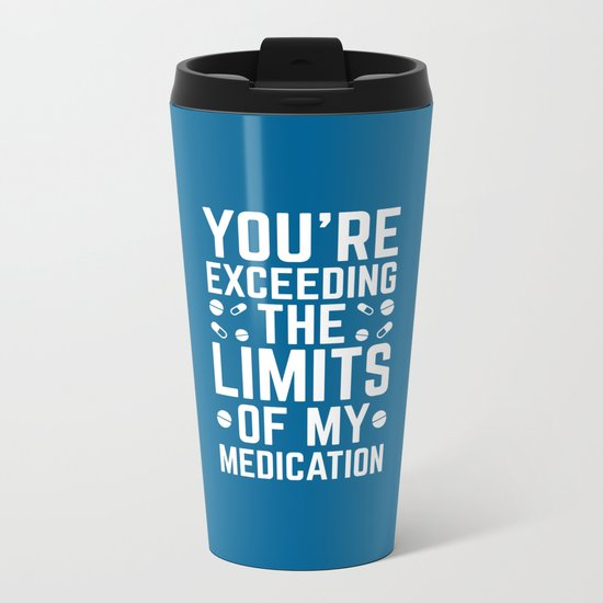 The Limits Of My Medication Funny Quote Metal Travel Mug