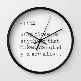 Hafez: Stay Close to anything that makes you glad you are alive. Wall Clock