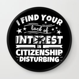 I find your lack of interest in Citizenship disturbing Wall Clock