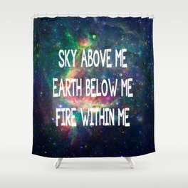 Sky Above Me Earth Below Me Fire Within Me Shower Curtain