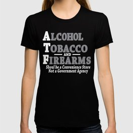 Alcohol Tobacco and Firearms Should Be A Convenience Store Not A Government Agency T-shirt