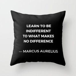Learn to be indifferent to what makes no difference - Stoic Quotes - Marcus Aurelius Meditatios Throw Pillow